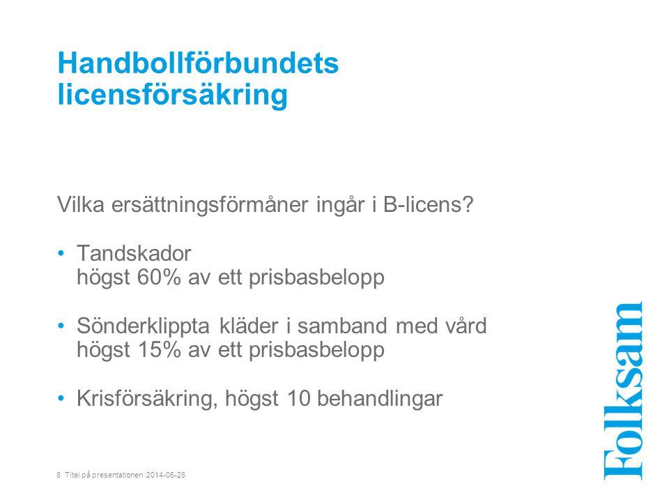 8 Titel på presentationen 2014-06-26 Handbollförbundets licensförsäkring Vilka ersättningsförmåner ingår i B-licens.