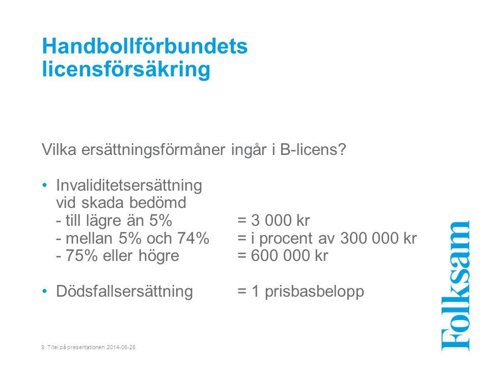 9 Titel på presentationen 2014-06-26 Handbollförbundets licensförsäkring Vilka ersättningsförmåner ingår i B-licens.
