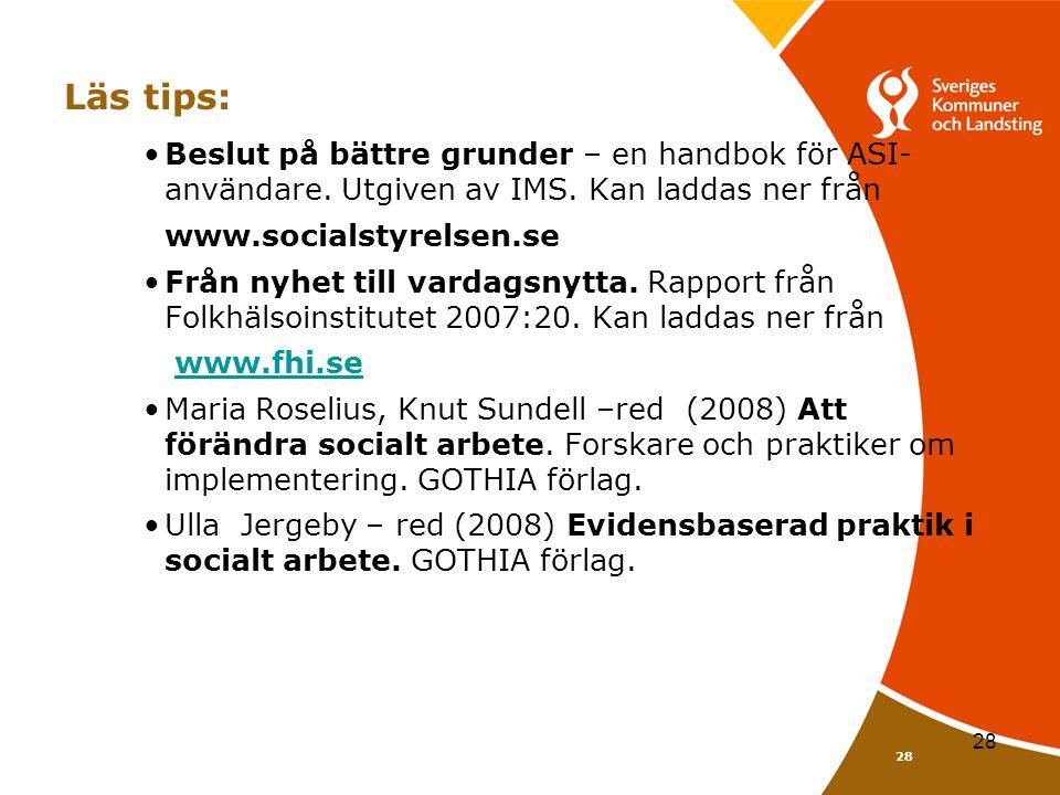 28 Läs tips: •Beslut på bättre grunder – en handbok för ASI- användare. Utgiven av IMS. Kan laddas ner från www.socialstyrelsen.se •Från nyhet till va
