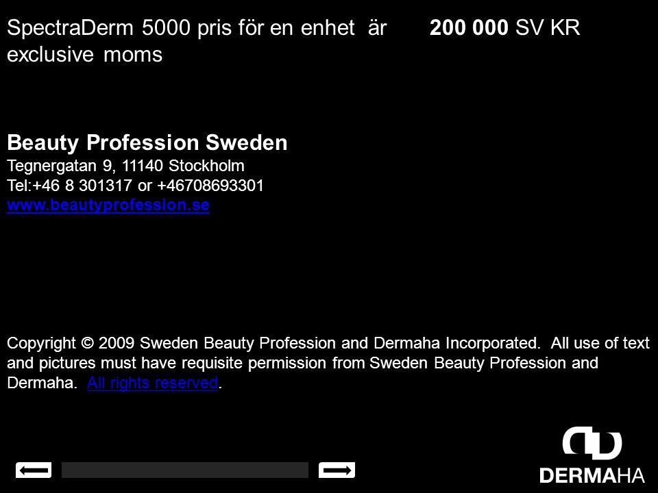 SpectraDerm 5000 pris för en enhet är 200 000 SV KR exclusive moms Beauty Profession Sweden Tegnergatan 9, 11140 Stockholm Tel:+46 8 301317 or +467086