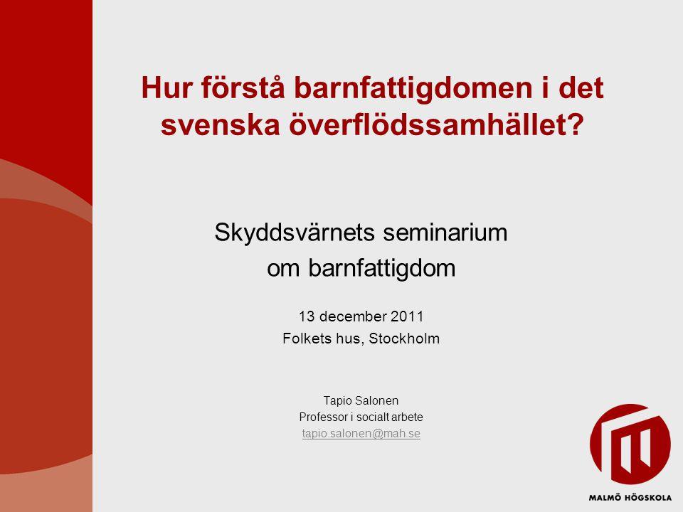 Hur förstå barnfattigdomen i det svenska överflödssamhället? Skyddsvärnets seminarium om barnfattigdom 13 december 2011 Folkets hus, Stockholm Tapio S