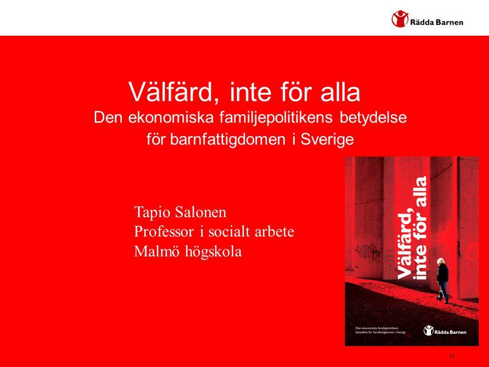 31 Välfärd, inte för alla Den ekonomiska familjepolitikens betydelse för barnfattigdomen i Sverige Tapio Salonen Professor i socialt arbete Malmö högs