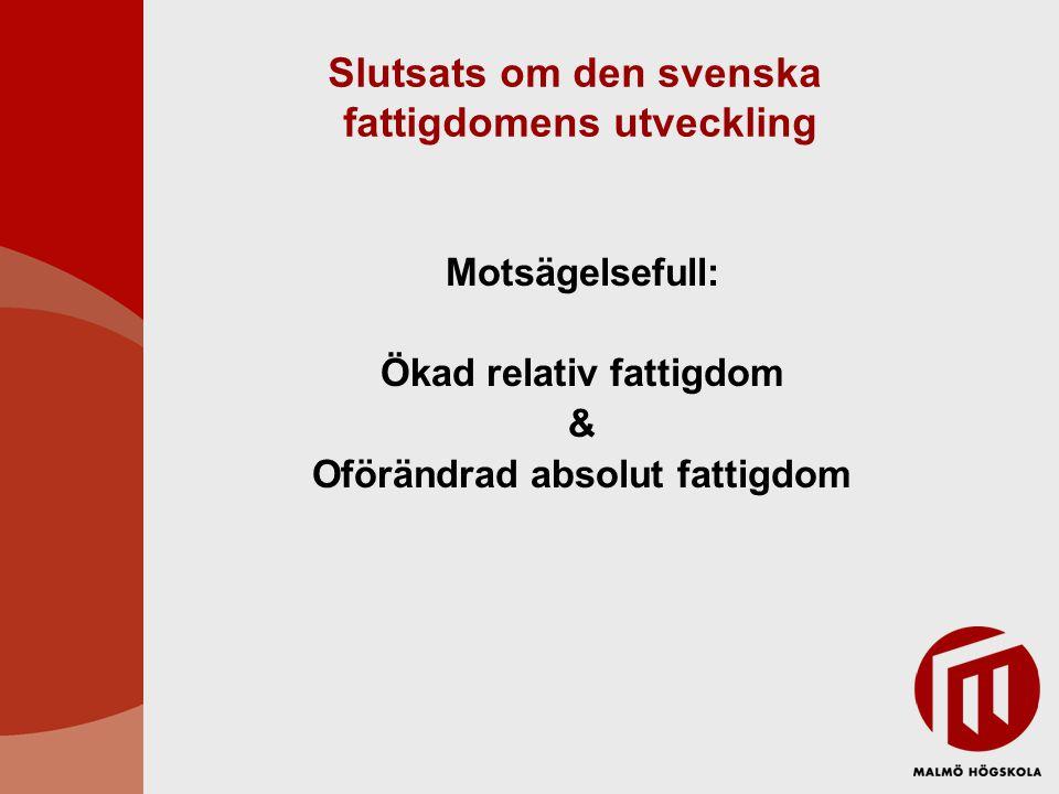 Slutsats om den svenska fattigdomens utveckling Motsägelsefull: Ökad relativ fattigdom & Oförändrad absolut fattigdom