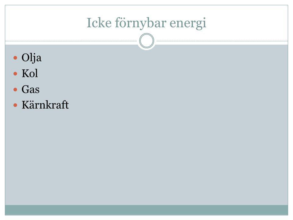 Icke förnybar energi  Olja  Kol  Gas  Kärnkraft