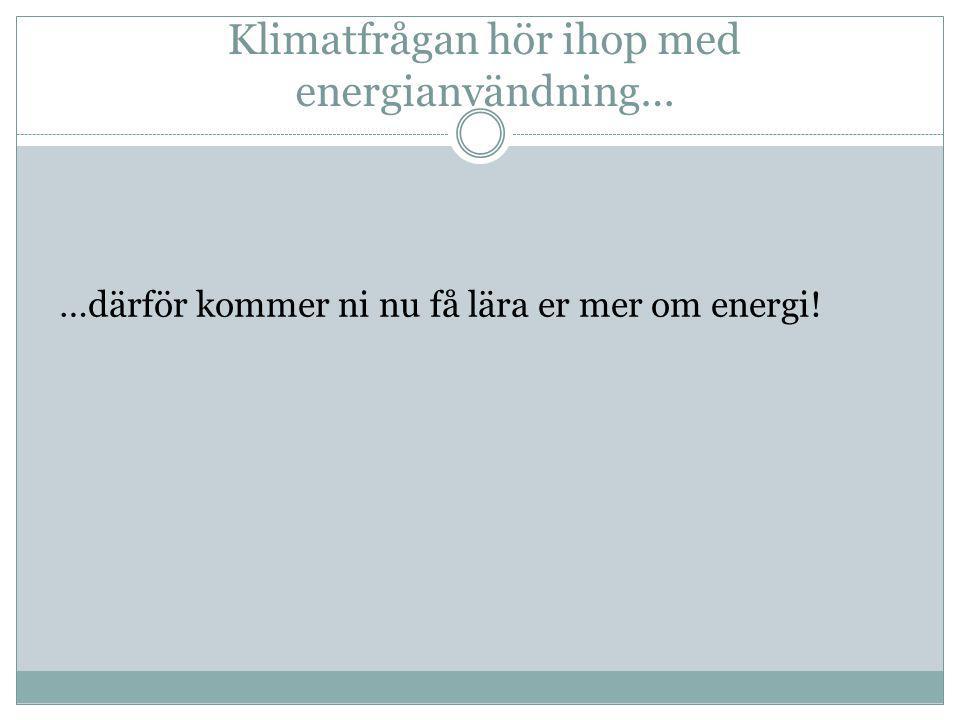 Klimatfrågan hör ihop med energianvändning… …därför kommer ni nu få lära er mer om energi!