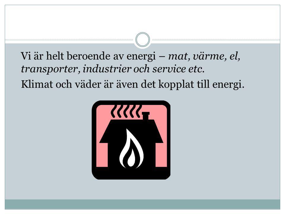 Vi är helt beroende av energi – mat, värme, el, transporter, industrier och service etc. Klimat och väder är även det kopplat till energi.