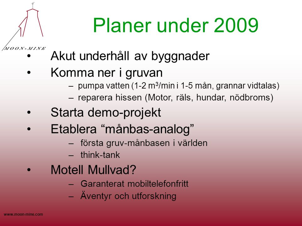 www.moon-mine.com Planer under 2009 •Akut underhåll av byggnader •Komma ner i gruvan –pumpa vatten (1-2 m 3 /min i 1-5 mån, grannar vidtalas) –reparera hissen (Motor, räls, hundar, nödbroms) •Starta demo-projekt •Etablera månbas-analog – första gruv-månbasen i världen – think-tank •Motell Mullvad.