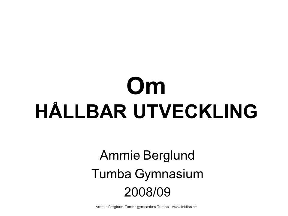Om HÅLLBAR UTVECKLING Ammie Berglund Tumba Gymnasium 2008/09 Ammie Berglund, Tumba gymnasium, Tumba – www.lektion.se