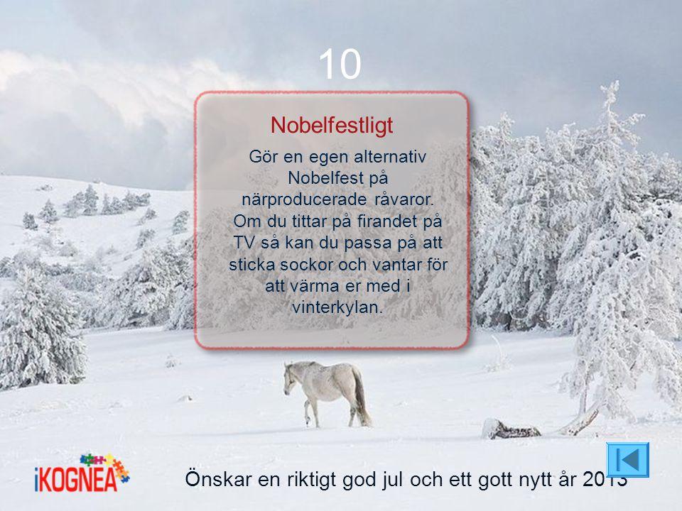 Önskar en riktigt god jul och ett gott nytt år 2013 10 Nobelfestligt Gör en egen alternativ Nobelfest på närproducerade råvaror. Om du tittar på firan