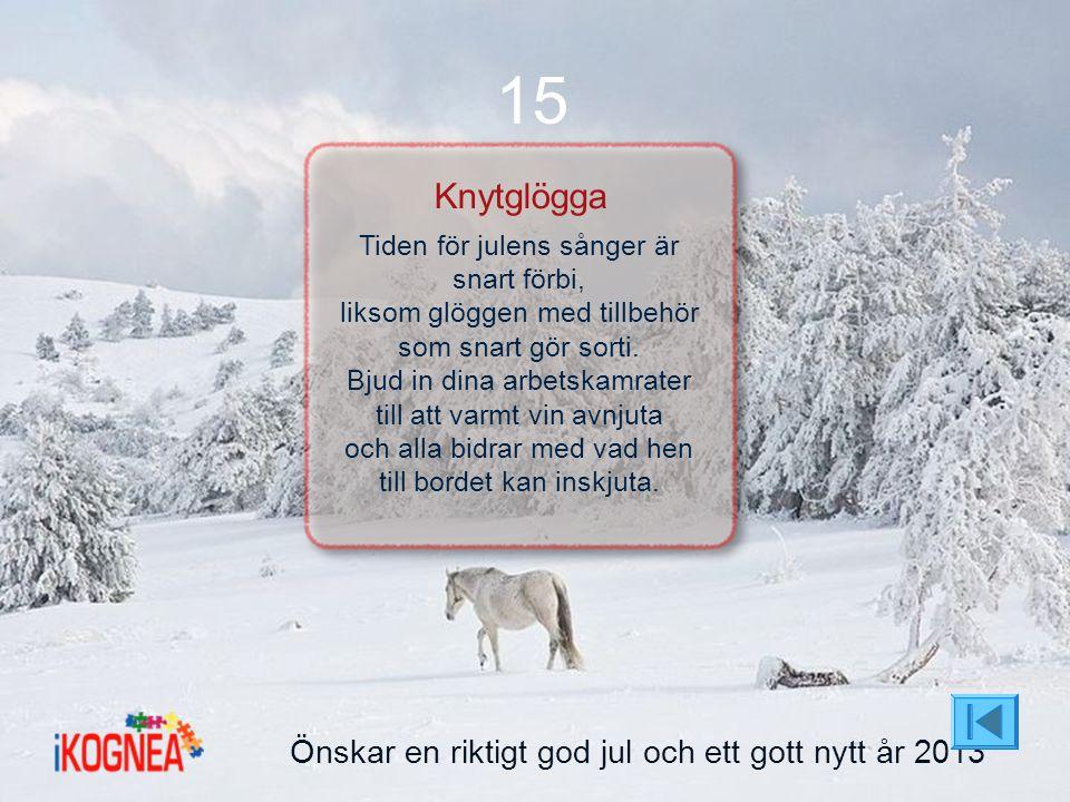 Önskar en riktigt god jul och ett gott nytt år 2013 15 Knytglögga Tiden för julens sånger är snart förbi, liksom glöggen med tillbehör som snart gör s