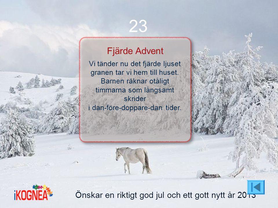 Önskar en riktigt god jul och ett gott nytt år 2013 23 Fjärde Advent Vi tänder nu det fjärde ljuset granen tar vi hem till huset. Barnen räknar otålig