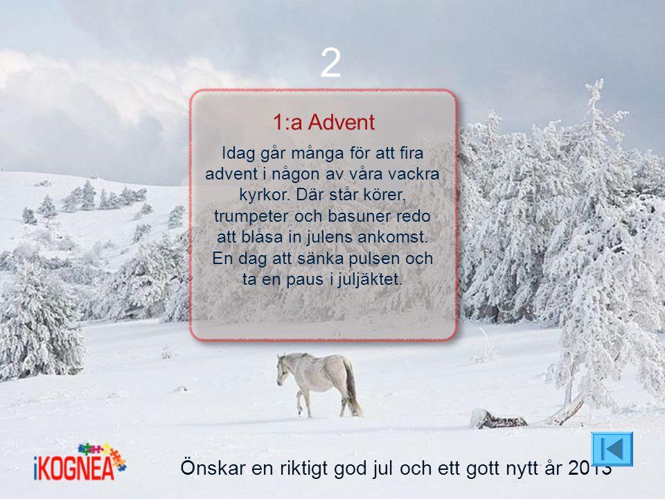 Önskar en riktigt god jul och ett gott nytt år 2013 2 1:a Advent Idag går många för att fira advent i någon av våra vackra kyrkor. Där står körer, tru