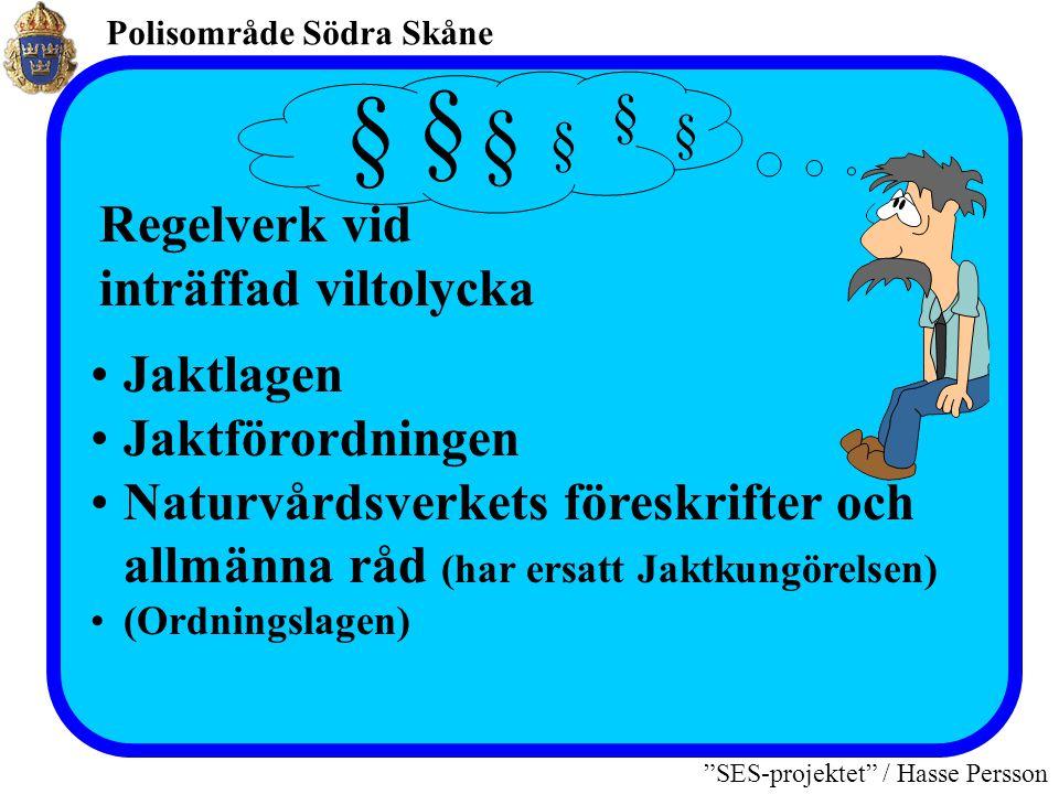 Polisområde Södra Skåne SES-projektet / Hasse Persson •Jaktlagen •Jaktförordningen •Naturvårdsverkets föreskrifter och allmänna råd (har ersatt Jaktkungörelsen) •(Ordningslagen) Regelverk vid inträffad viltolycka § § § § § §