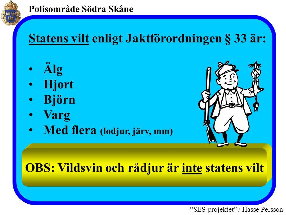 Polisområde Södra Skåne SES-projektet / Hasse Persson Statens vilt enligt Jaktförordningen § 33 är: •Älg •Hjort •Björn •Varg •Med flera (lodjur, järv, mm) OBS: Vildsvin och rådjur är inte statens vilt