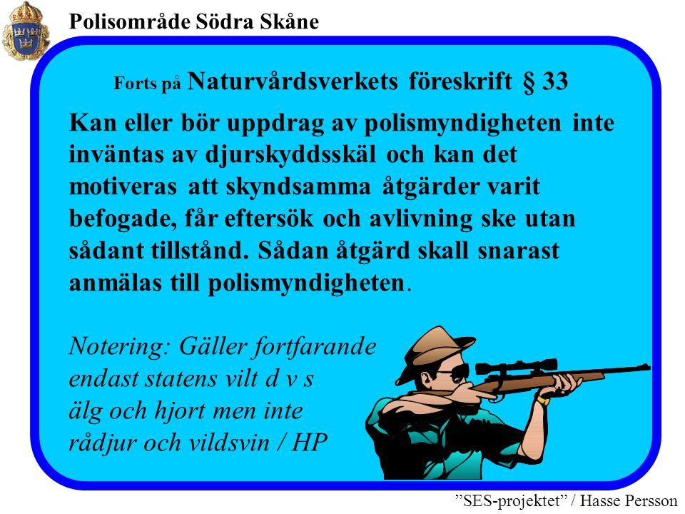Polisområde Södra Skåne SES-projektet / Hasse Persson Forts på Naturvårdsverkets föreskrift § 33 Kan eller bör uppdrag av polismyndigheten inte inväntas av djurskyddsskäl och kan det motiveras att skyndsamma åtgärder varit befogade, får eftersök och avlivning ske utan sådant tillstånd.