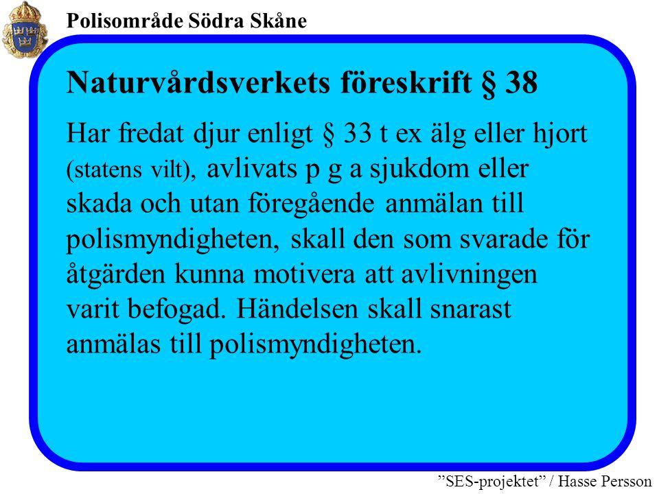 Polisområde Södra Skåne SES-projektet / Hasse Persson Naturvårdsverkets föreskrift § 38 Har fredat djur enligt § 33 t ex älg eller hjort (statens vilt), avlivats p g a sjukdom eller skada och utan föregående anmälan till polismyndigheten, skall den som svarade för åtgärden kunna motivera att avlivningen varit befogad.