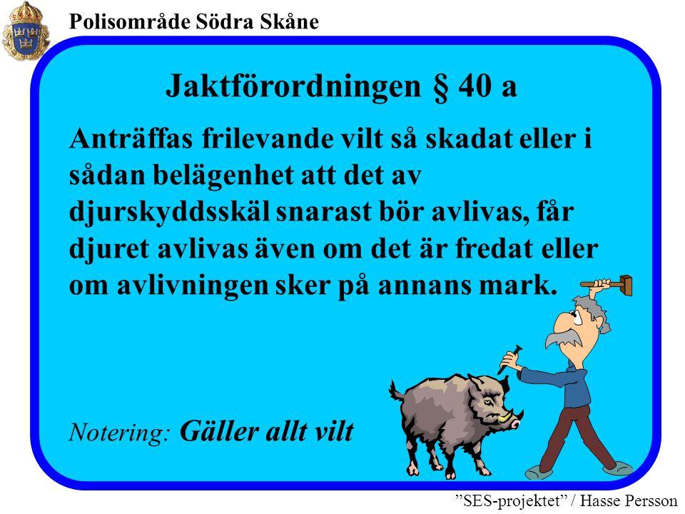 Polisområde Södra Skåne SES-projektet / Hasse Persson Jaktförordningen § 40 a Anträffas frilevande vilt så skadat eller i sådan belägenhet att det av djurskyddsskäl snarast bör avlivas, får djuret avlivas även om det är fredat eller om avlivningen sker på annans mark.