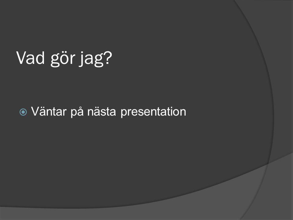Vad gör jag?  Väntar på nästa presentation