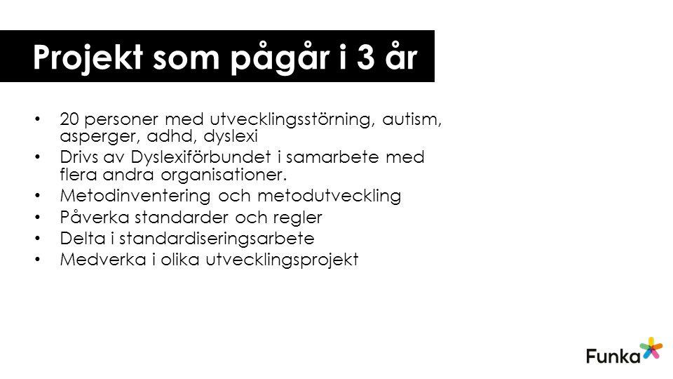 Projekt som pågår i 3 år • 20 personer med utvecklingsstörning, autism, asperger, adhd, dyslexi • Drivs av Dyslexiförbundet i samarbete med flera andra organisationer.