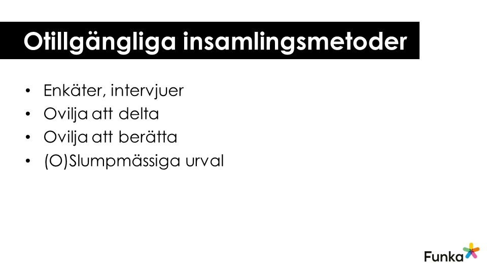 Otillgängliga insamlingsmetoder • Enkäter, intervjuer • Ovilja att delta • Ovilja att berätta • (O)Slumpmässiga urval