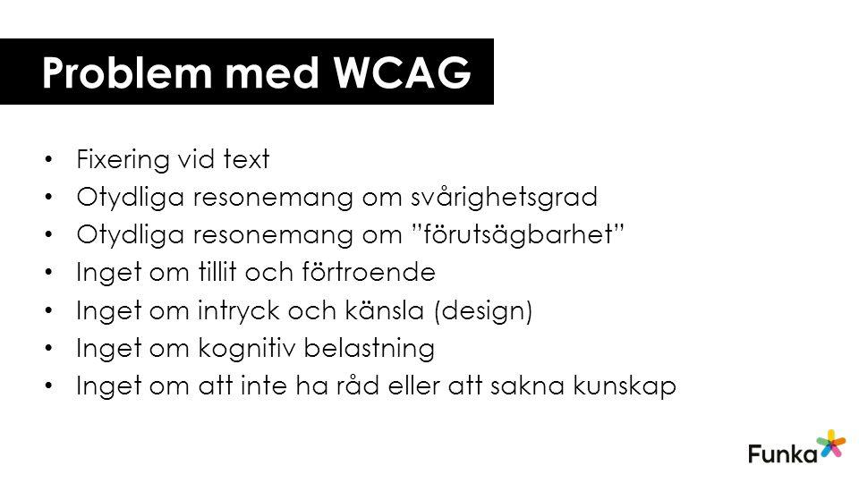 Problem med WCAG • Fixering vid text • Otydliga resonemang om svårighetsgrad • Otydliga resonemang om förutsägbarhet • Inget om tillit och förtroende • Inget om intryck och känsla (design) • Inget om kognitiv belastning • Inget om att inte ha råd eller att sakna kunskap