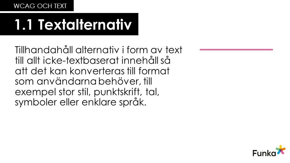 1.1 Textalternativ WCAG OCH TEXT Tillhandahåll alternativ i form av text till allt icke-textbaserat innehåll så att det kan konverteras till format som användarna behöver, till exempel stor stil, punktskrift, tal, symboler eller enklare språk.