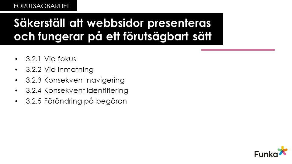 Säkerställ att webbsidor presenteras och fungerar på ett förutsägbart sätt FÖRUTSÄGBARHET • 3.2.1 Vid fokus • 3.2.2 Vid inmatning • 3.2.3 Konsekvent navigering • 3.2.4 Konsekvent identifiering • 3.2.5 Förändring på begäran
