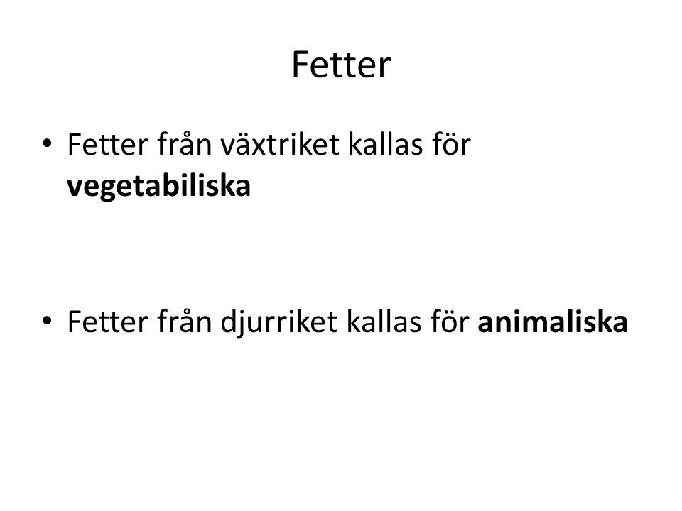 Fetter • Fetter från växtriket kallas för vegetabiliska • Fetter från djurriket kallas för animaliska
