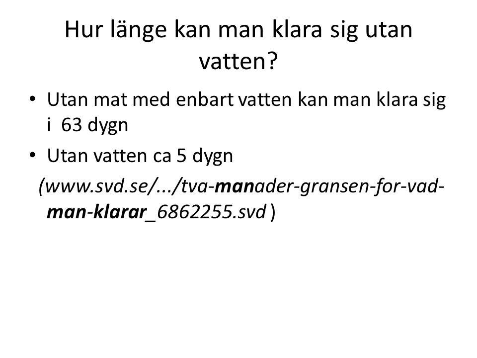 Hur länge kan man klara sig utan vatten? • Utan mat med enbart vatten kan man klara sig i 63 dygn • Utan vatten ca 5 dygn (www.svd.se/.../tva-manader-