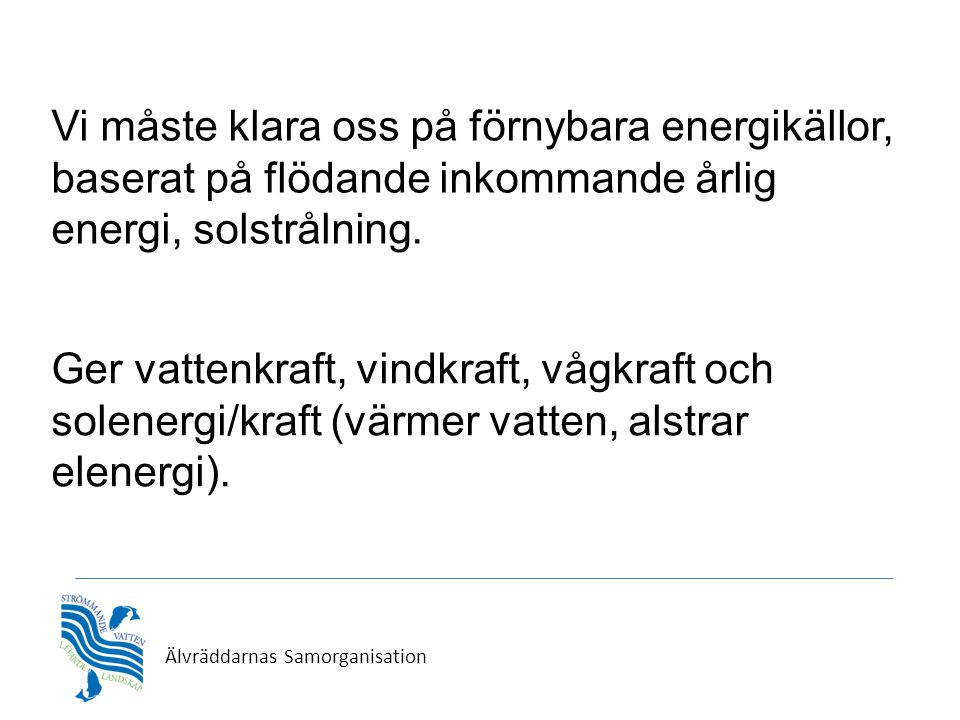 Älvräddarnas Samorganisation Vi måste klara oss på förnybara energikällor, baserat på flödande inkommande årlig energi, solstrålning. Ger vattenkraft,