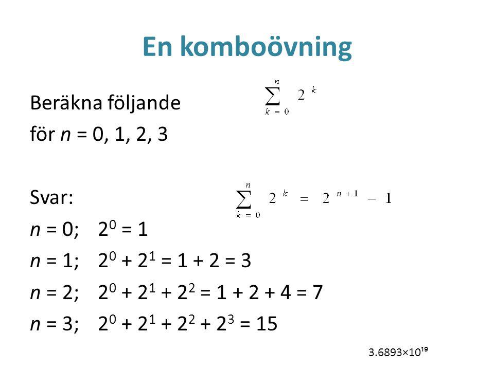 En komboövning Beräkna följande för n = 0, 1, 2, 3 Svar: n = 0;2 0 = 1 n = 1;2 0 + 2 1 = 1 + 2 = 3 n = 2;2 0 + 2 1 + 2 2 = 1 + 2 + 4 = 7 n = 3;2 0 + 2 1 + 2 2 + 2 3 = 15 3.6893×10¹⁹