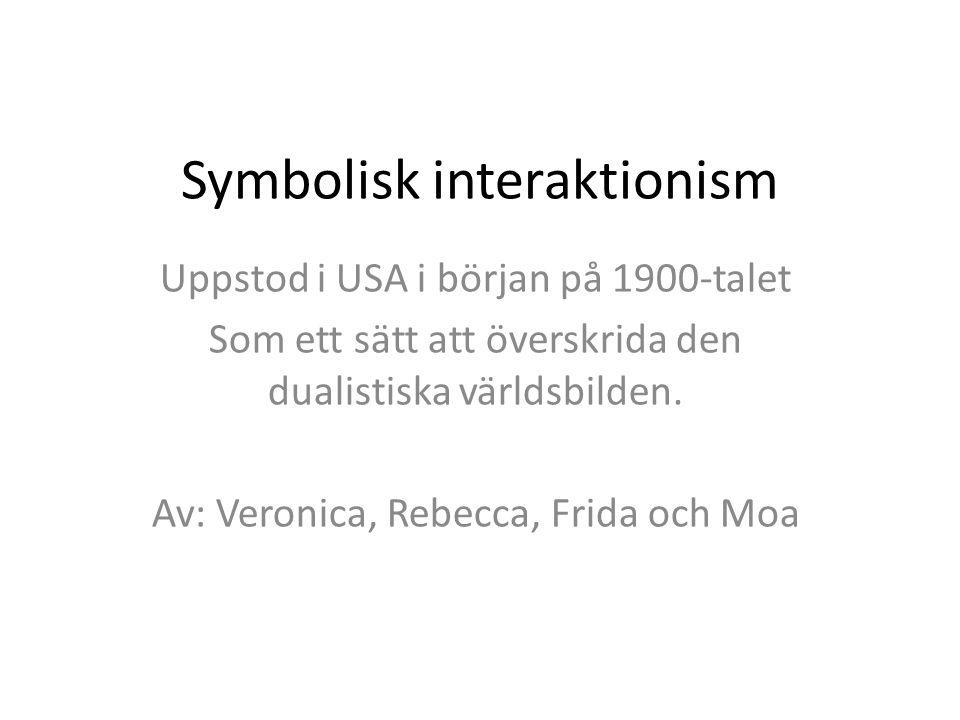 Symbolisk interaktionism Uppstod i USA i början på 1900-talet Som ett sätt att överskrida den dualistiska världsbilden. Av: Veronica, Rebecca, Frida o
