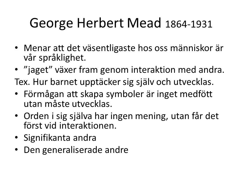"""George Herbert Mead 1864-1931 • Menar att det väsentligaste hos oss människor är vår språklighet. • """"jaget"""" växer fram genom interaktion med andra. Te"""