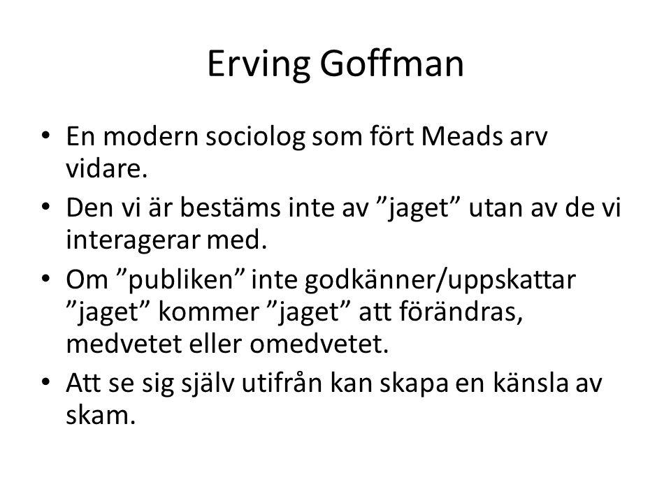 """Erving Goffman • En modern sociolog som fört Meads arv vidare. • Den vi är bestäms inte av """"jaget"""" utan av de vi interagerar med. • Om """"publiken"""" inte"""