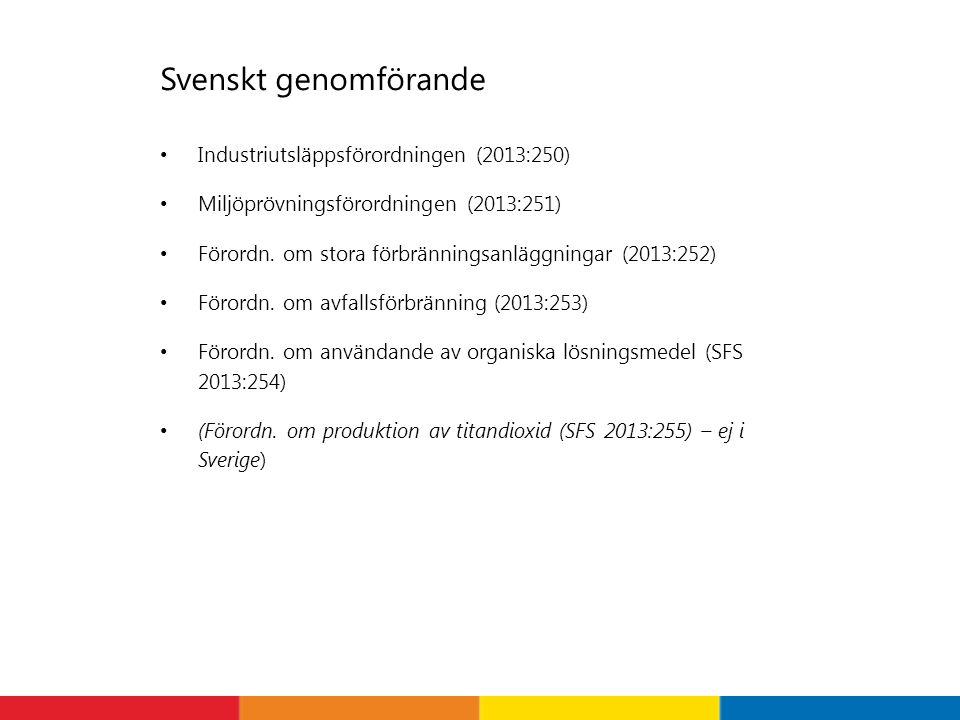 Svenskt genomförande • Industriutsläppsförordningen (2013:250) • Miljöprövningsförordningen (2013:251) • Förordn. om stora förbränningsanläggningar (2