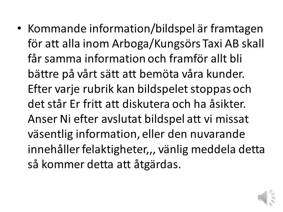 • Kommande information/bildspel är framtagen för att alla inom Arboga/Kungsörs Taxi AB skall får samma information och framför allt bli bättre på vårt sätt att bemöta våra kunder.