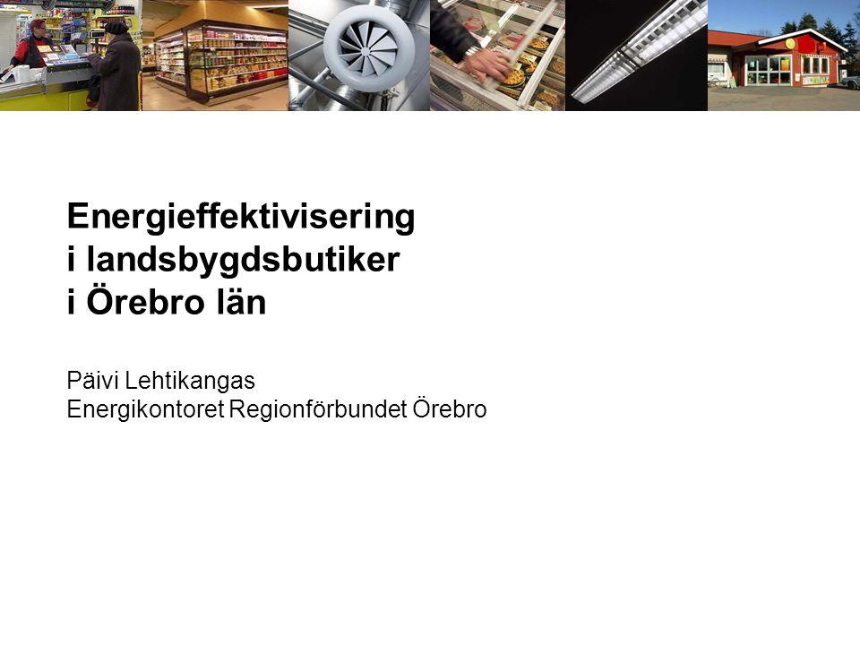 Energieffektivisering i landsbygdsbutiker i Örebro län Päivi Lehtikangas Energikontoret Regionförbundet Örebro