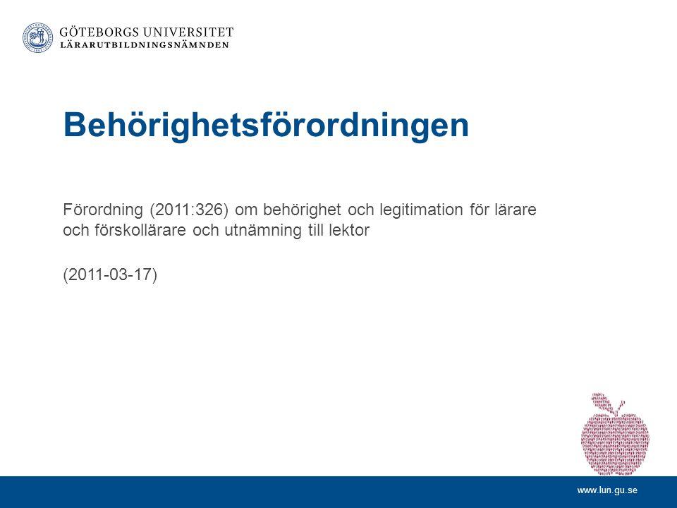www.lun.gu.se Förordning (2011:326) om behörighet och legitimation för lärare och förskollärare och utnämning till lektor (2011-03-17) Behörighetsförordningen