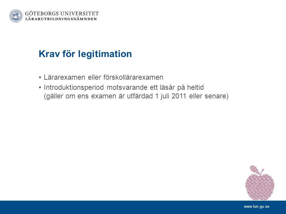 www.lun.gu.se Krav för legitimation •Lärarexamen eller förskollärarexamen •Introduktionsperiod motsvarande ett läsår på heltid (gäller om ens examen är utfärdad 1 juli 2011 eller senare)