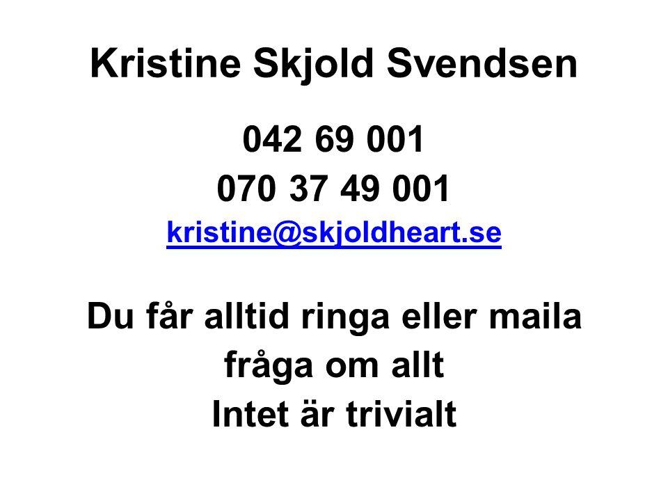 Kristine Skjold Svendsen 042 69 001 070 37 49 001 kristine@skjoldheart.se Du får alltid ringa eller maila fråga om allt Intet är trivialt