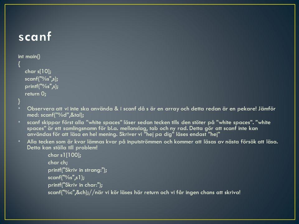 int main() { char s[10]; scanf( %s ,s); printf( %s ,s); return 0; } • Observera att vi inte ska använda & i scanf då s är en array och detta redan är en pekare.