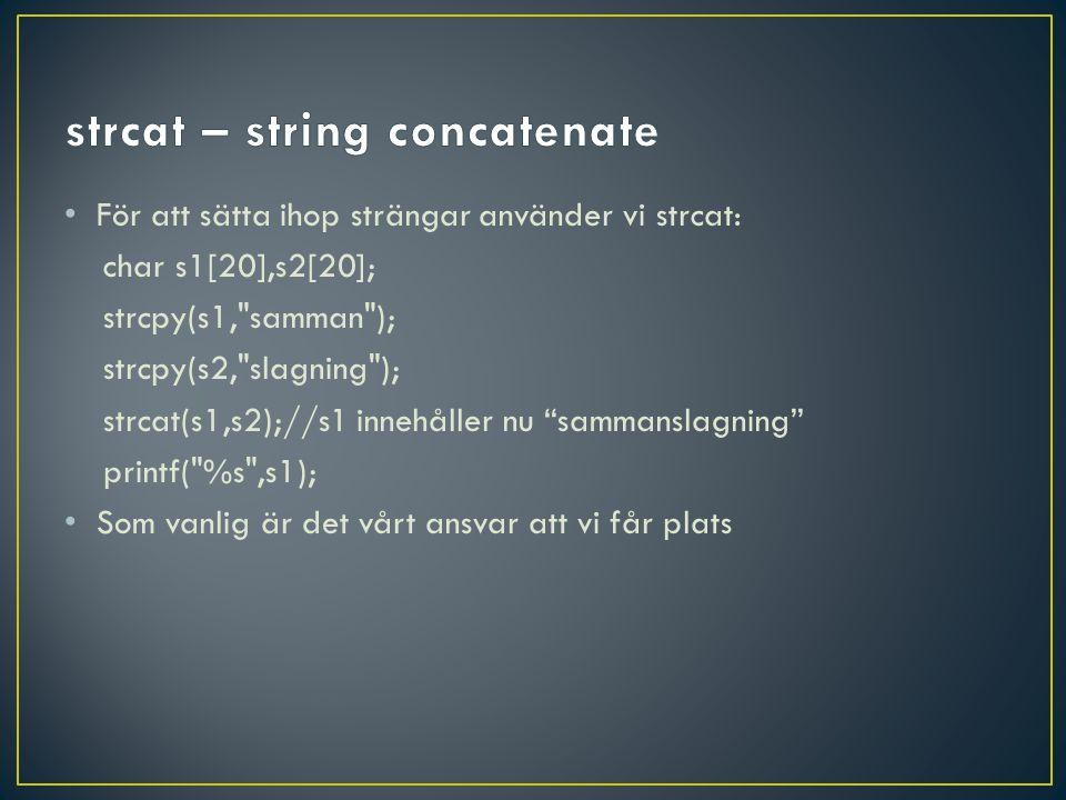 • För att sätta ihop strängar använder vi strcat: char s1[20],s2[20]; strcpy(s1, samman ); strcpy(s2, slagning ); strcat(s1,s2);//s1 innehåller nu sammanslagning printf( %s ,s1); • Som vanlig är det vårt ansvar att vi får plats