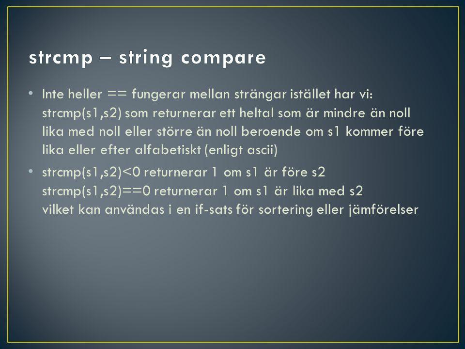 • Inte heller == fungerar mellan strängar istället har vi: strcmp(s1,s2) som returnerar ett heltal som är mindre än noll lika med noll eller större än noll beroende om s1 kommer före lika eller efter alfabetiskt (enligt ascii) • strcmp(s1,s2)<0 returnerar 1 om s1 är före s2 strcmp(s1,s2)==0 returnerar 1 om s1 är lika med s2 vilket kan användas i en if-sats för sortering eller jämförelser