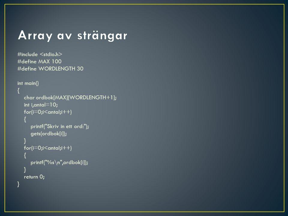 #include #define MAX 100 #define WORDLENGTH 30 int main() { char ordbok[MAX][WORDLENGTH+1]; int i,antal=10; for(i=0;i<antal;i++) { printf( Skriv in ett ord: ); gets(ordbok[i]); } for(i=0;i<antal;i++) { printf( %s\n ,ordbok[i]); } return 0; }