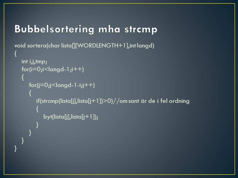 void sortera(char lista[][WORDLENGTH+1],int langd) { int i,j,tmp; for(i=0;i<langd-1;i++) { for(j=0;j<langd-1-i;j++) { if(strcmp(lista[j],lista[j+1])>0)//om sant är de i fel ordning { byt(lista[j],lista[j+1]); }