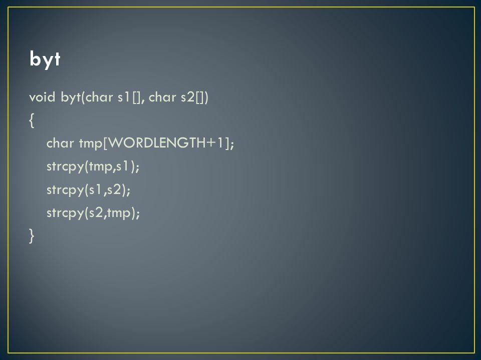 void byt(char s1[], char s2[]) { char tmp[WORDLENGTH+1]; strcpy(tmp,s1); strcpy(s1,s2); strcpy(s2,tmp); }