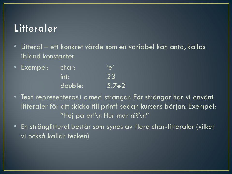 • Litteral – ett konkret värde som en variabel kan anta, kallas ibland konstanter • Exempel:char:'e' int:23 double:5.7e2 • Text representeras i c med strängar.
