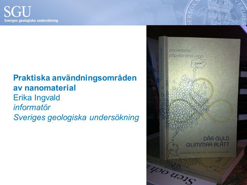 Praktiska användningsområden av nanomaterial Erika Ingvald informatör Sveriges geologiska undersökning