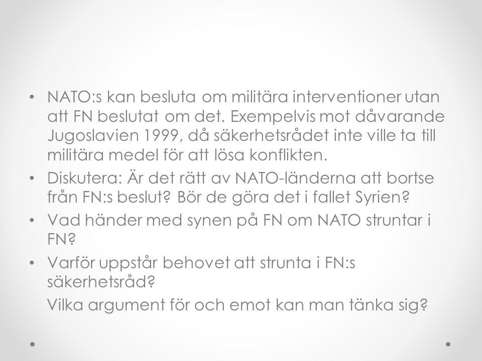 • NATO:s kan besluta om militära interventioner utan att FN beslutat om det. Exempelvis mot dåvarande Jugoslavien 1999, då säkerhetsrådet inte ville t