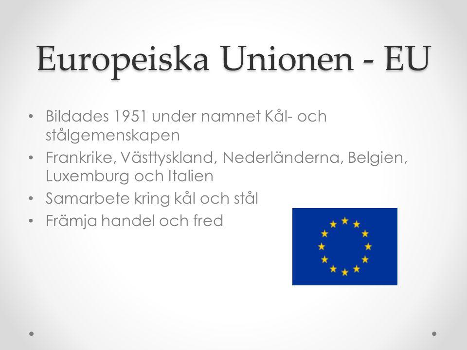 Europeiska Unionen - EU • Bildades 1951 under namnet Kål- och stålgemenskapen • Frankrike, Västtyskland, Nederländerna, Belgien, Luxemburg och Italien